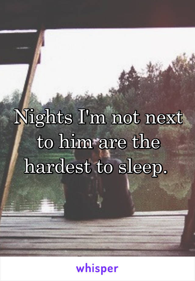 Nights I'm not next to him are the hardest to sleep.