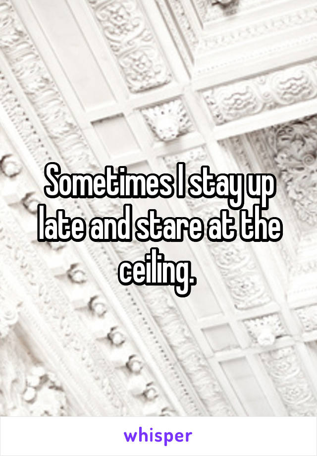 Sometimes I stay up late and stare at the ceiling.