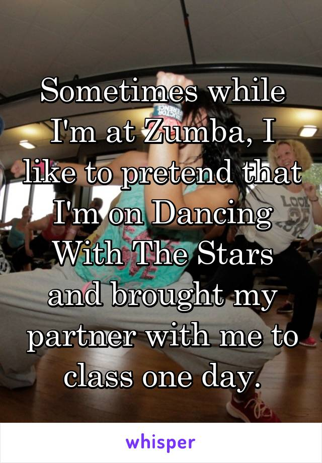 Sometimes while I'm at Zumba, I like to pretend that I'm on Dancing With The Stars and brought my partner with me to class one day.