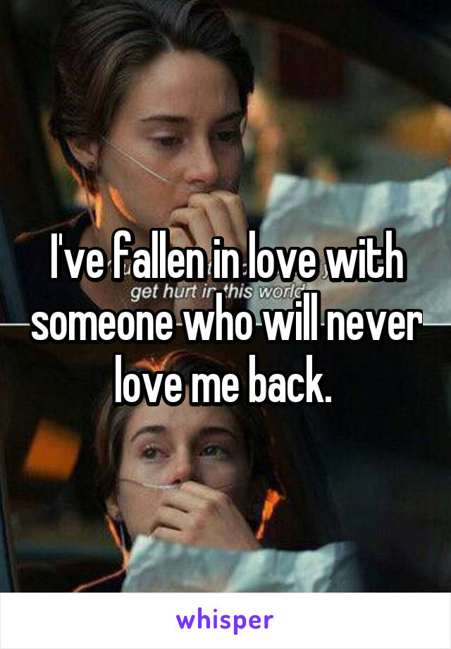 I've fallen in love with someone who will never love me back.