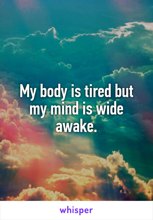 My body is tired but my mind is wide awake.