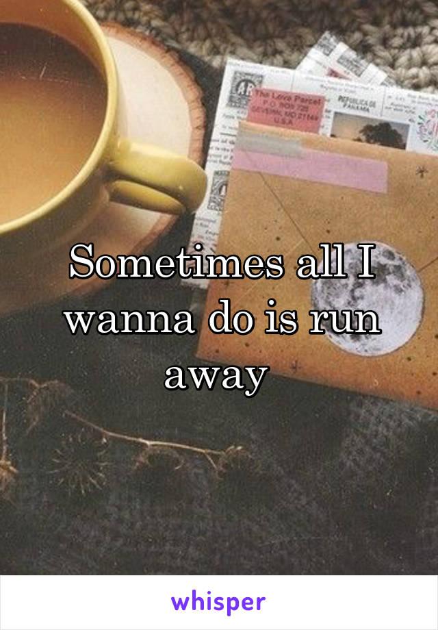Sometimes all I wanna do is run away