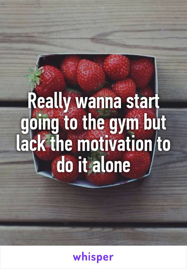 Really wanna start going to the gym but lack the motivation to do it alone