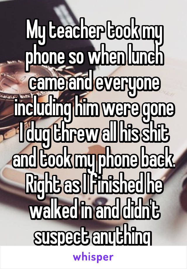 My teacher took my phone so when lunch came and everyone including him were gone I dug threw all his shit and took my phone back. Right as I finished he walked in and didn't suspect anything