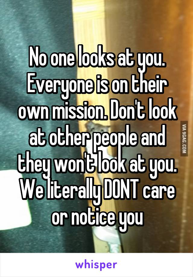 No one looks at you. Everyone is on their own mission. Don't look at other people and they won't look at you. We literally DONT care or notice you