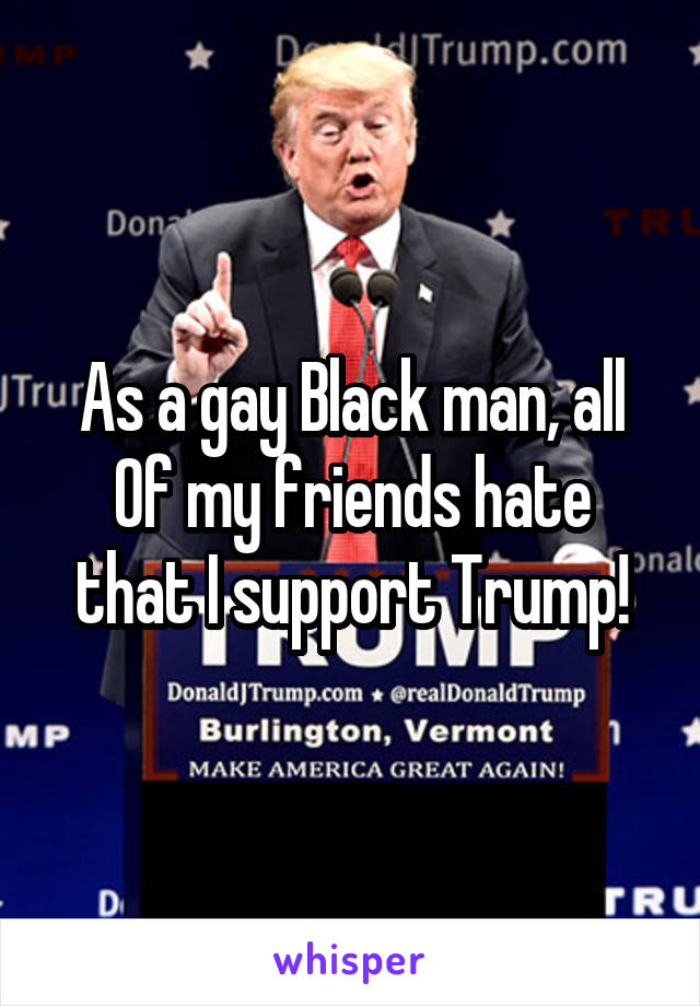 As a gay Black man, all Of my friends hate that I support Trump!