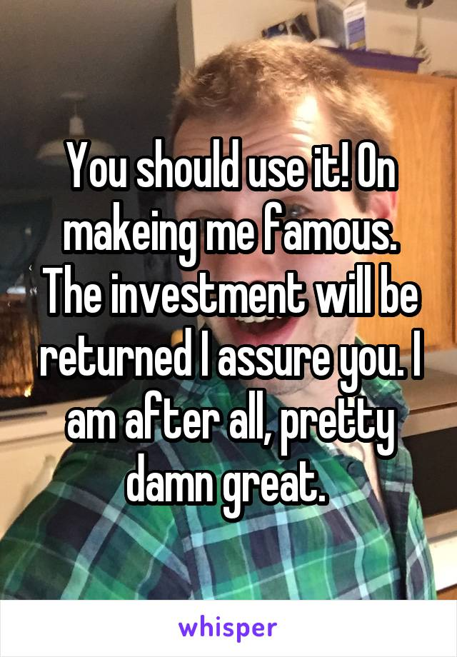 You should use it! On makeing me famous. The investment will be returned I assure you. I am after all, pretty damn great.