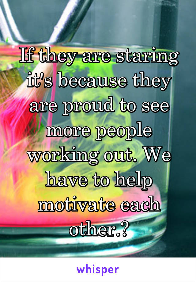 If they are staring it's because they are proud to see more people working out. We have to help motivate each other.❤