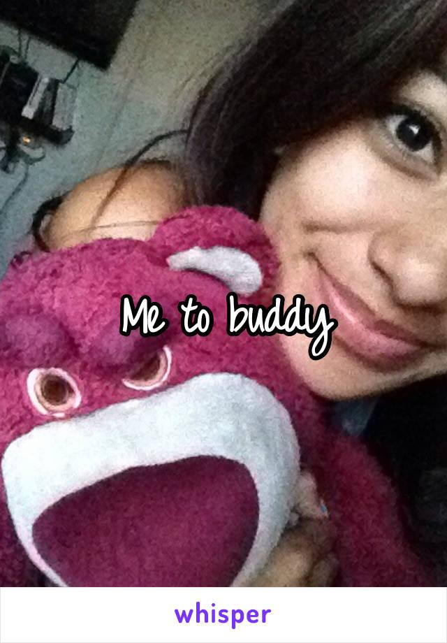 Me to buddy