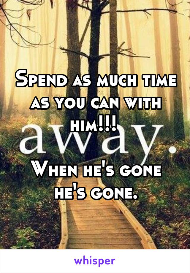 Spend as much time as you can with him!!!   When he's gone he's gone.