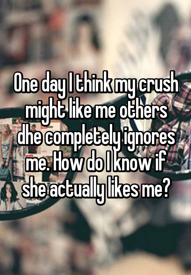 One day I think my crush might like me others dhe completely