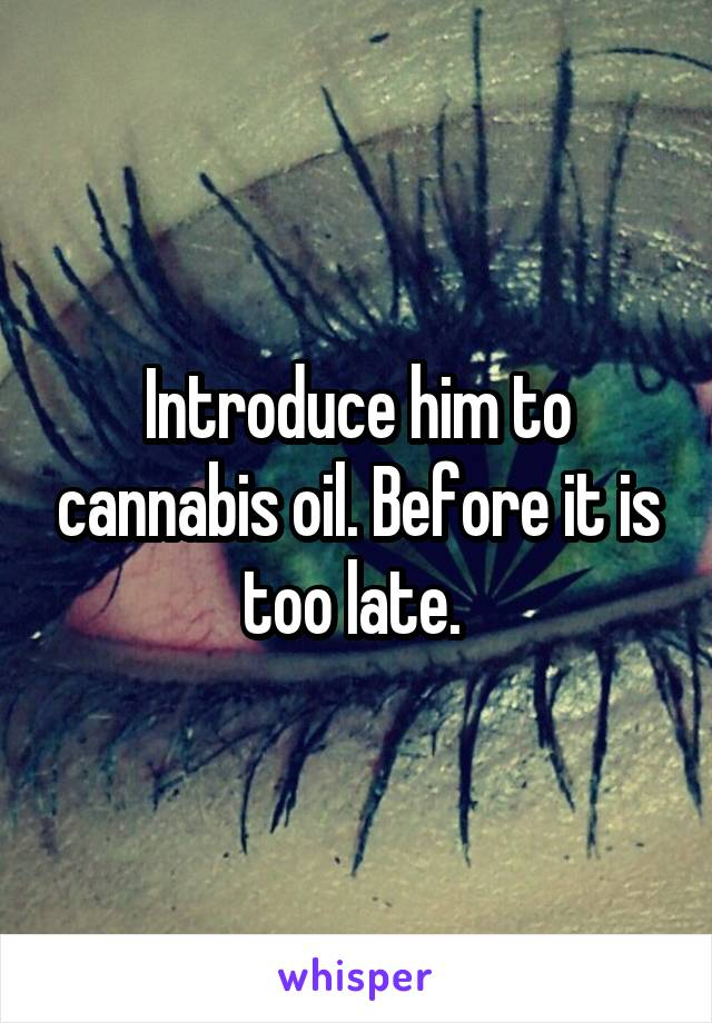 Introduce him to cannabis oil. Before it is too late.