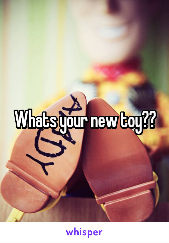 Whats your new toy??