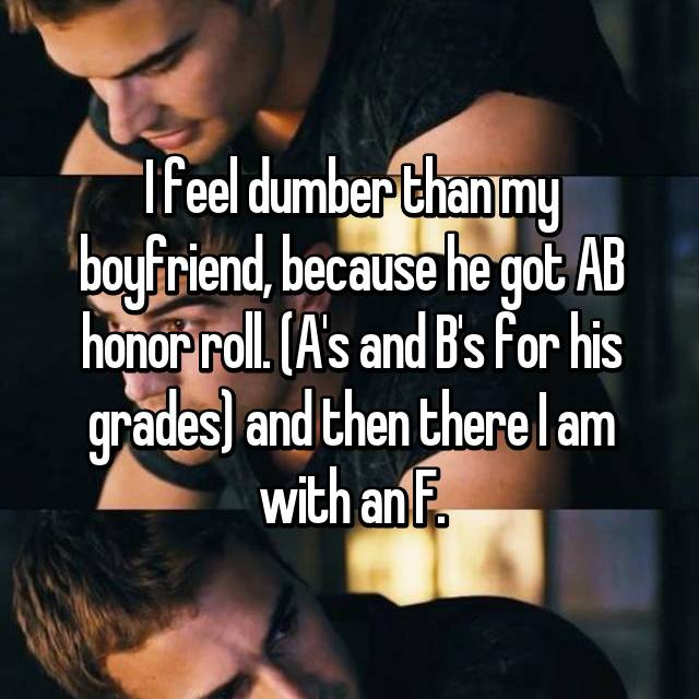 I feel dumber than my boyfriend, because he got AB honor roll. (A's and B's for his grades) and then there I am with an F.