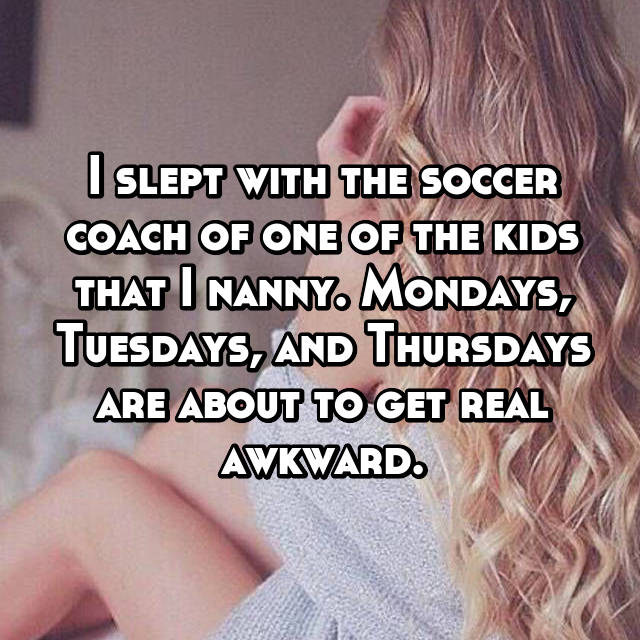 I slept with the soccer coach of one of the kids that I nanny. Mondays, Tuesdays, and Thursdays are about to get real awkward.