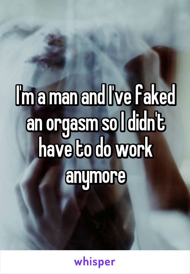 I'm a man and I've faked an orgasm so I didn't have to do work anymore