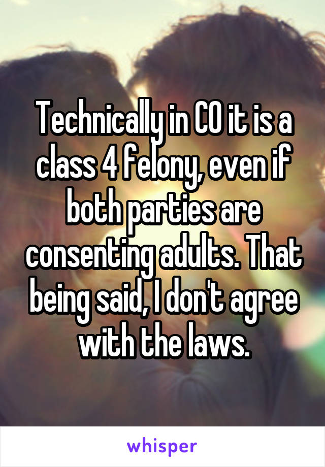Technically in CO it is a class 4 felony, even if both parties are consenting adults. That being said, I don't agree with the laws.