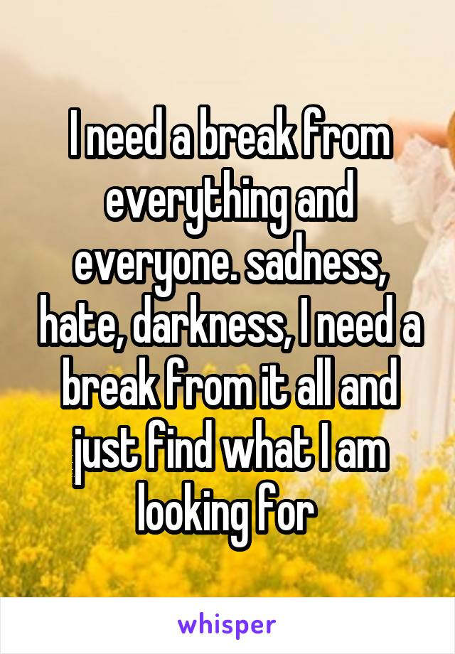I need a break from everything and everyone. sadness, hate, darkness, I need a break from it all and just find what I am looking for