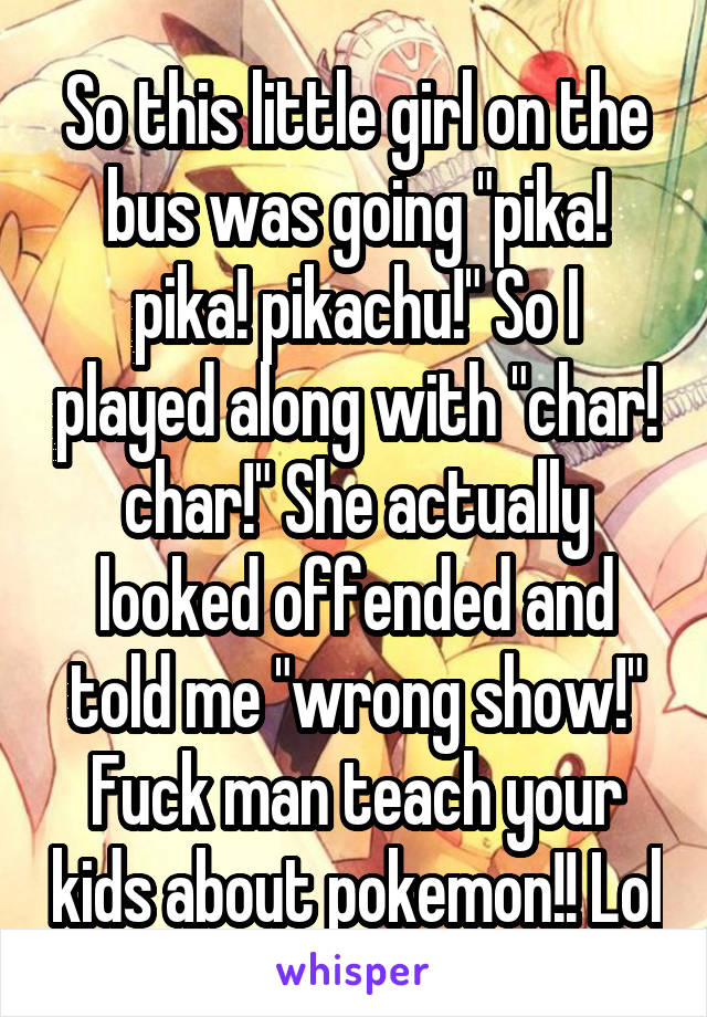 """So this little girl on the bus was going """"pika! pika! pikachu!"""" So I played along with """"char! char!"""" She actually looked offended and told me """"wrong show!"""" Fuck man teach your kids about pokemon!! Lol"""