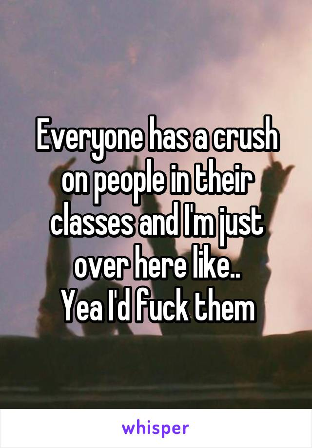 Everyone has a crush on people in their classes and I'm just over here like.. Yea I'd fuck them