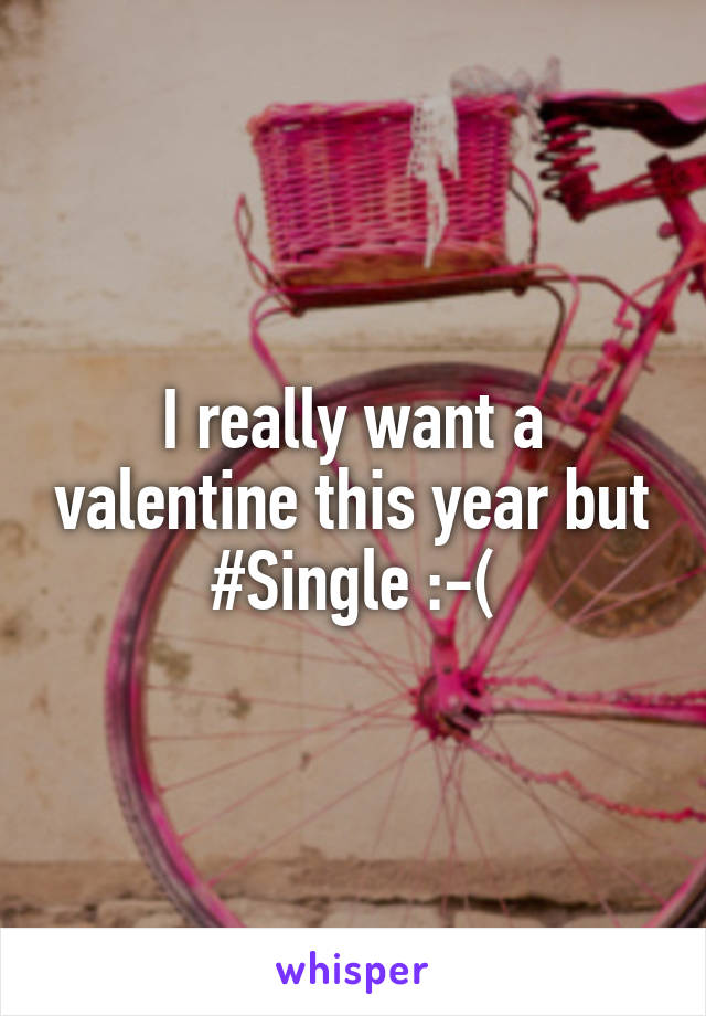 I really want a valentine this year but #Single :-(
