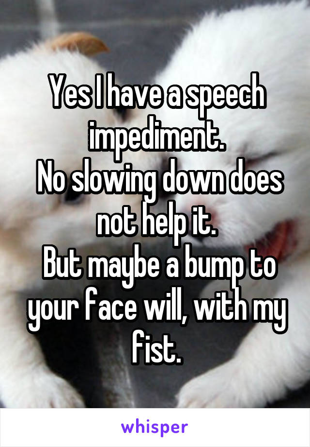 Yes I have a speech impediment.  No slowing down does not help it.  But maybe a bump to your face will, with my fist.