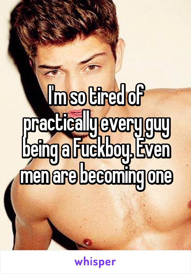 I'm so tired of practically every guy being a Fuckboy. Even men are becoming one