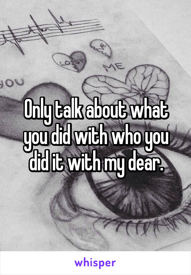 Only talk about what you did with who you did it with my dear.