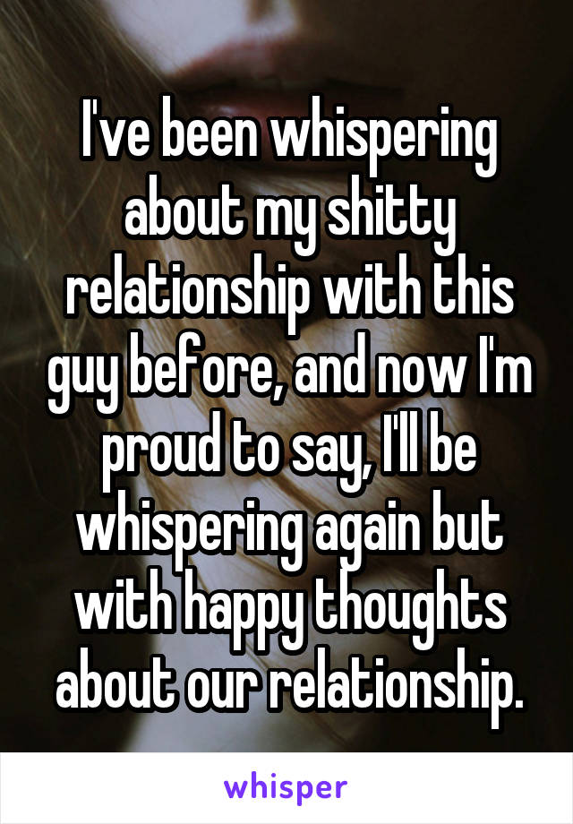 I've been whispering about my shitty relationship with this guy before, and now I'm proud to say, I'll be whispering again but with happy thoughts about our relationship.