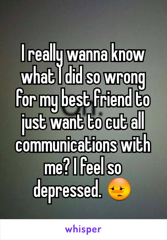 I really wanna know what I did so wrong for my best friend to just want to cut all communications with me? I feel so depressed. 😳