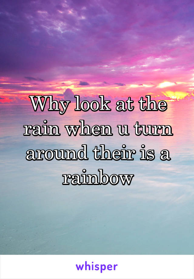 Why look at the rain when u turn around their is a rainbow