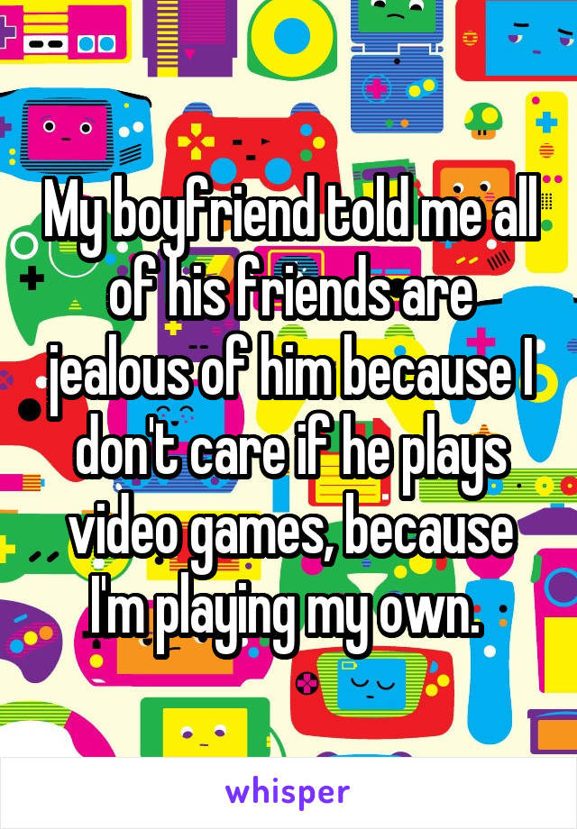 My boyfriend told me all of his friends are jealous of him because I don't care if he plays video games, because I'm playing my own.