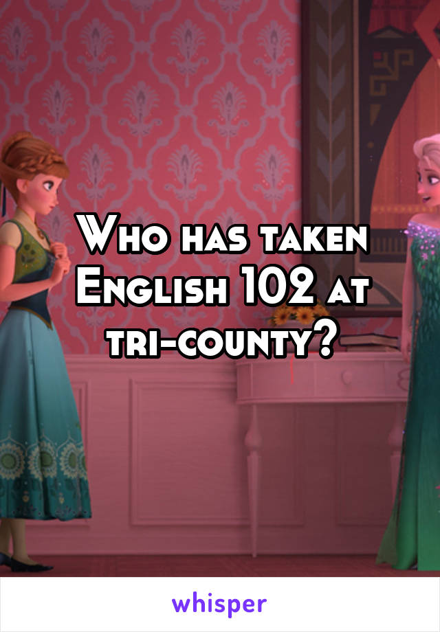 Who has taken English 102 at tri-county?