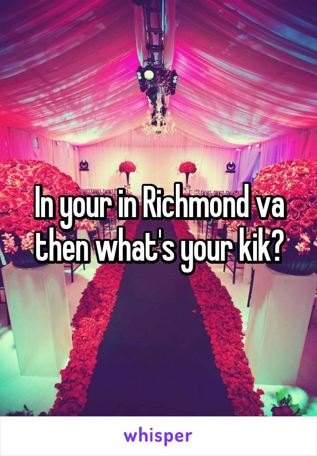 In your in Richmond va then what's your kik?