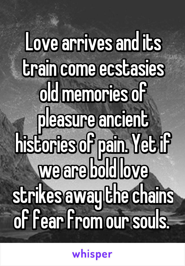 Love arrives and its train come ecstasies old memories of pleasure ancient histories of pain. Yet if we are bold love strikes away the chains of fear from our souls.