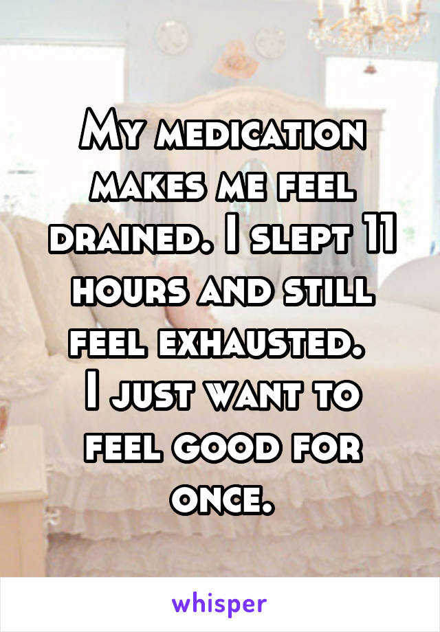 My medication makes me feel drained. I slept 11 hours and still feel exhausted.  I just want to feel good for once.