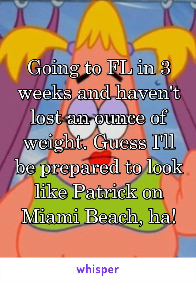 Going to FL in 3 weeks and haven't lost an ounce of weight. Guess I'll be prepared to look like Patrick on Miami Beach, ha!