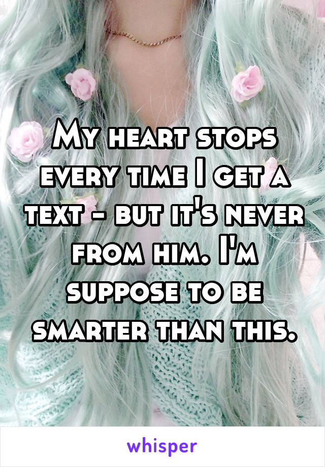 My heart stops every time I get a text - but it's never from him. I'm suppose to be smarter than this.