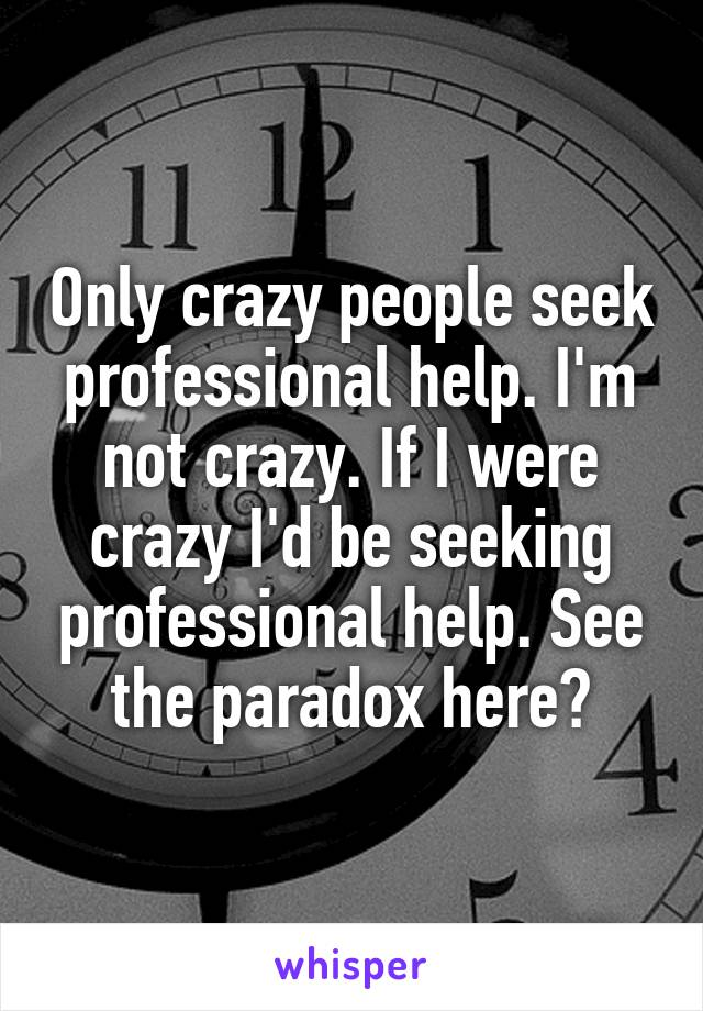 Only crazy people seek professional help. I'm not crazy. If I were crazy I'd be seeking professional help. See the paradox here?