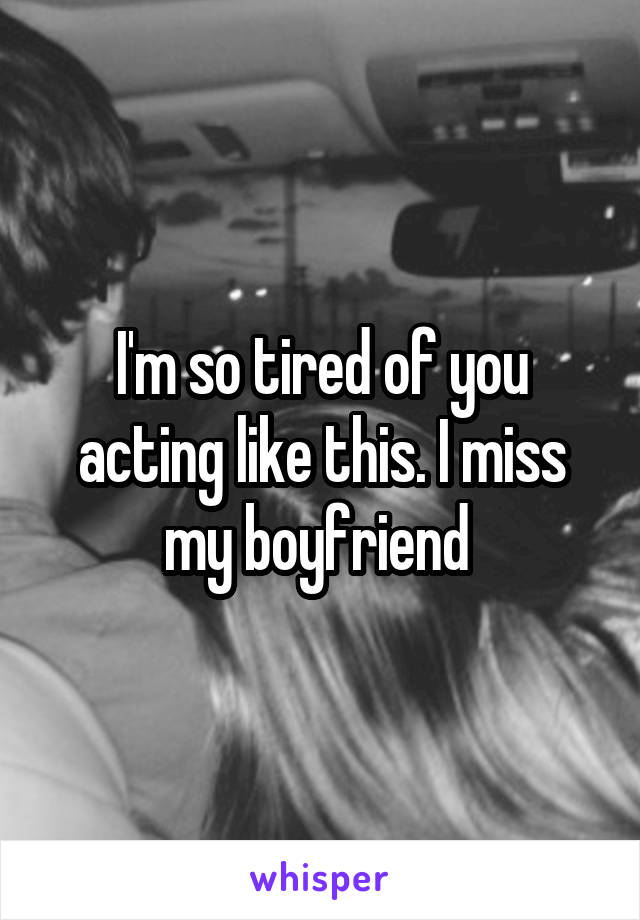 I'm so tired of you acting like this. I miss my boyfriend