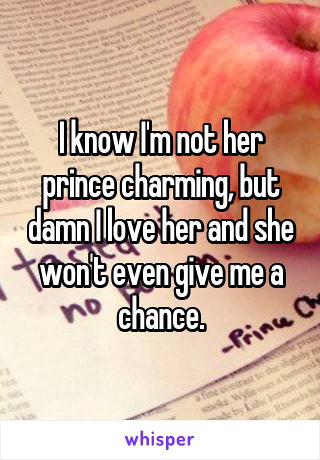 I know I'm not her prince charming, but damn I love her and she won't even give me a chance.