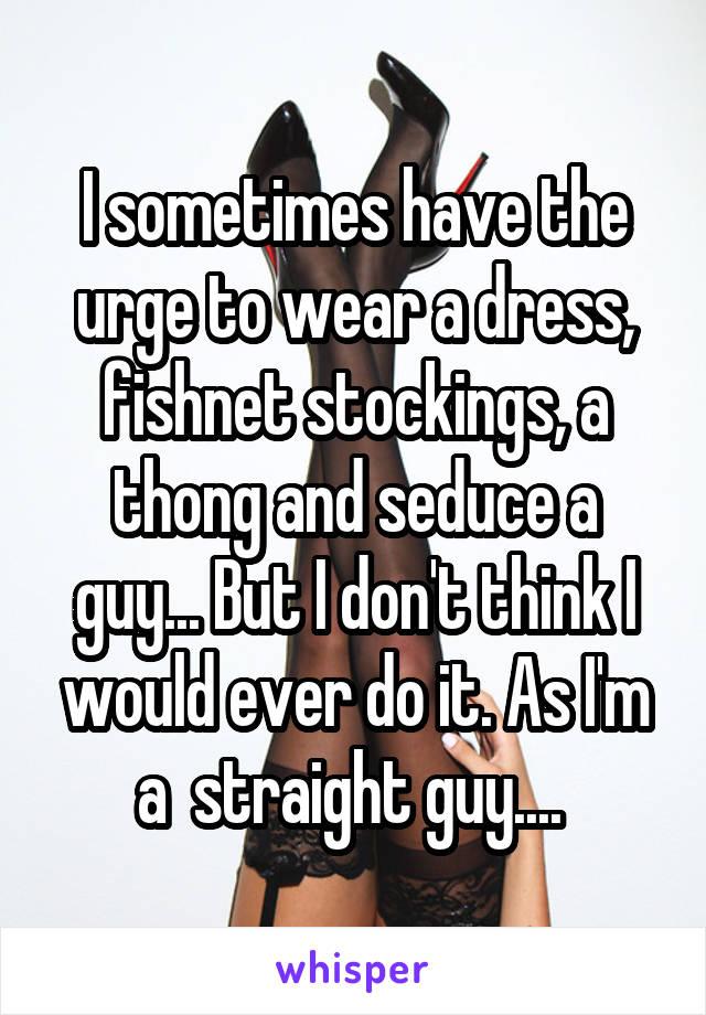I sometimes have the urge to wear a dress, fishnet stockings, a thong and seduce a guy... But I don't think I would ever do it. As I'm a  straight guy....