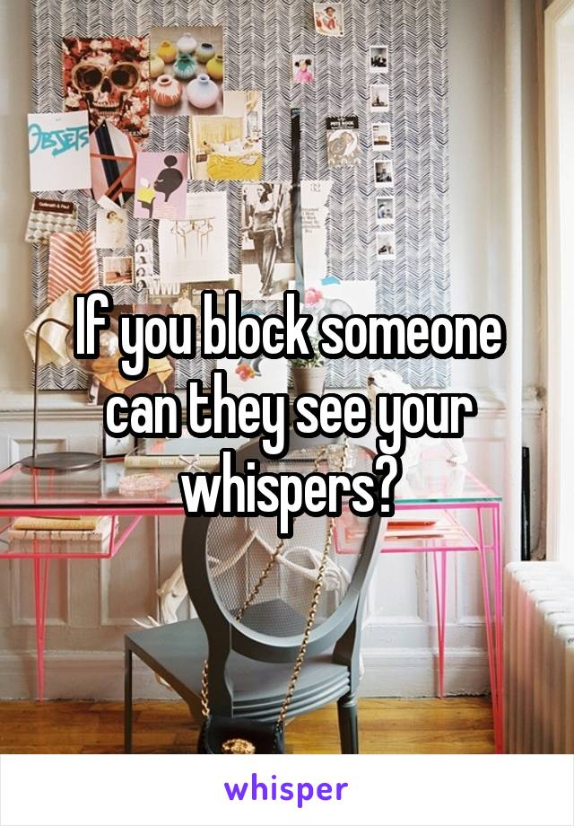 If you block someone can they see your whispers?