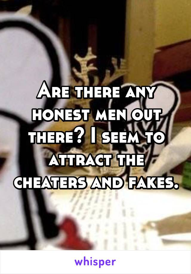 Are there any honest men out there? I seem to attract the cheaters and fakes.
