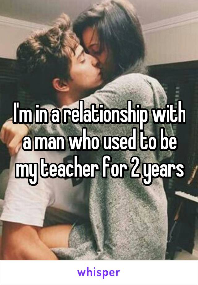 I'm in a relationship with a man who used to be my teacher for 2 years