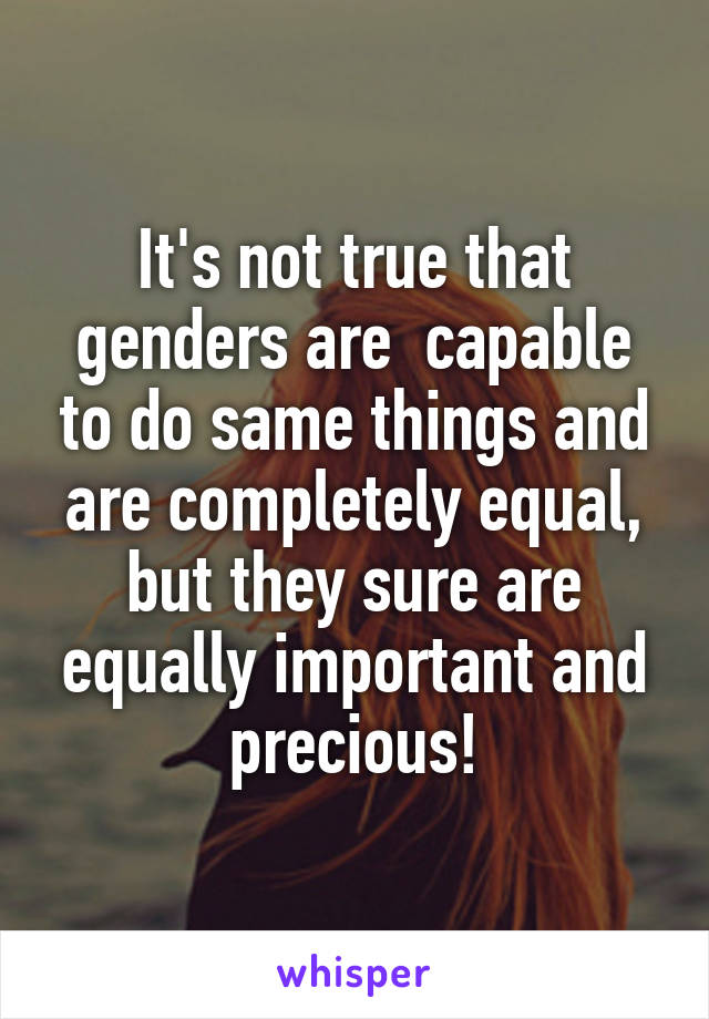 It's not true that genders are  capable to do same things and are completely equal, but they sure are equally important and precious!