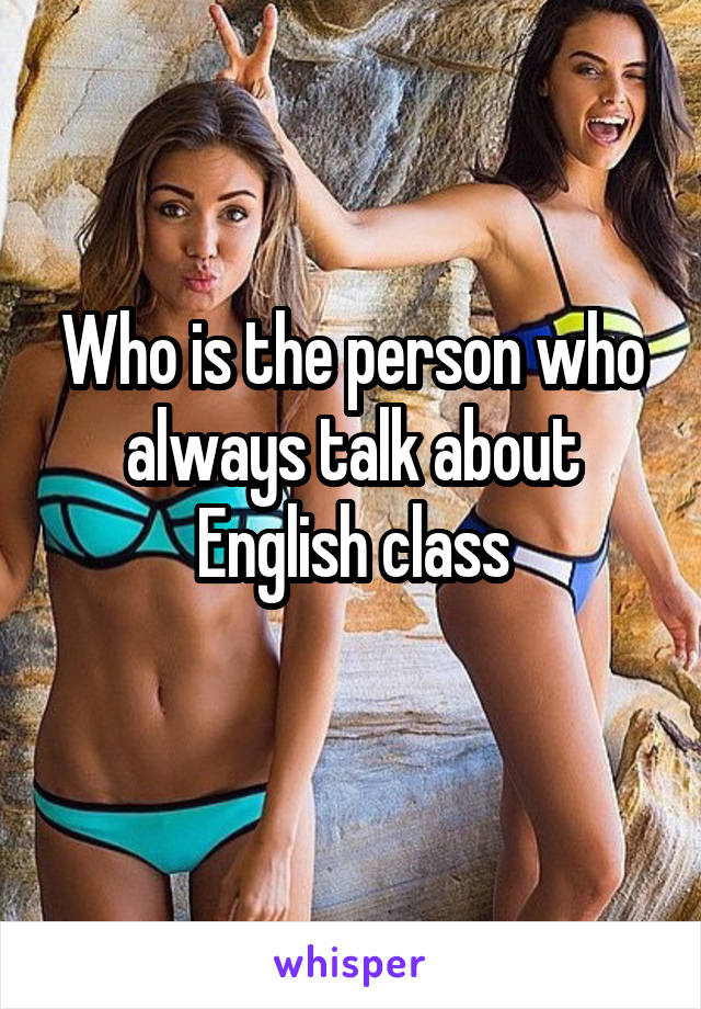 Who is the person who always talk about English class