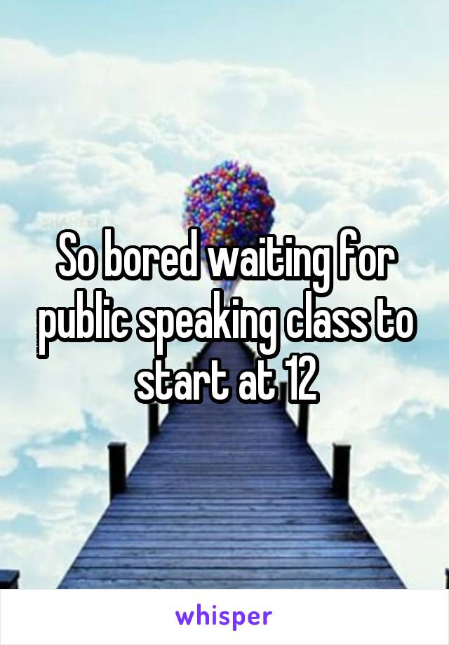 So bored waiting for public speaking class to start at 12