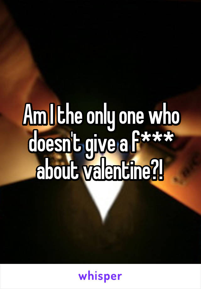 Am I the only one who doesn't give a f*** about valentine?!