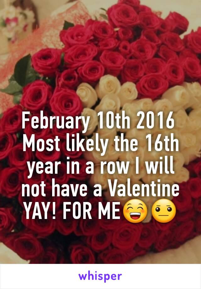 February 10th 2016  Most likely the 16th year in a row I will not have a Valentine YAY! FOR ME😁😐